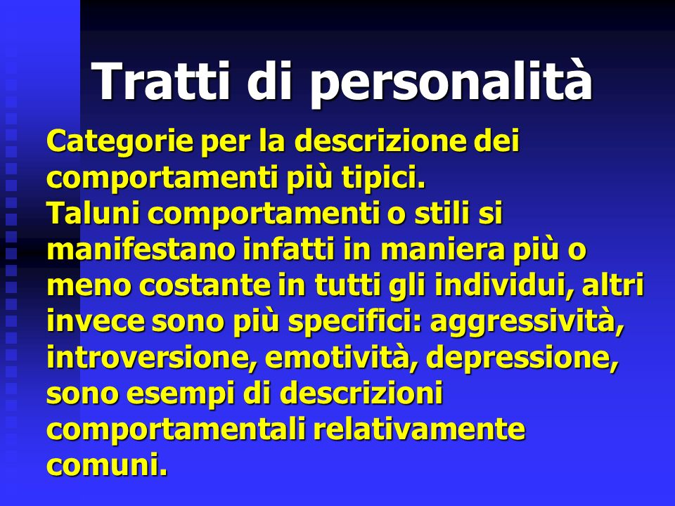 Tratti di personalità Categorie per la descrizione dei comportamenti più tipici. Taluni comportamenti o stili si manifestano infatti in maniera più o