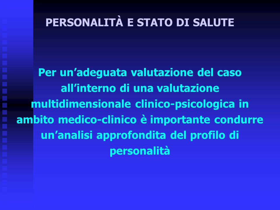 Per unadeguata valutazione del caso allinterno di una valutazione multidimensionale clinico-psicologica in ambito medico-clinico è importante condurre unanalisi approfondita del profilo di personalità PERSONALITÀ E STATO DI SALUTE