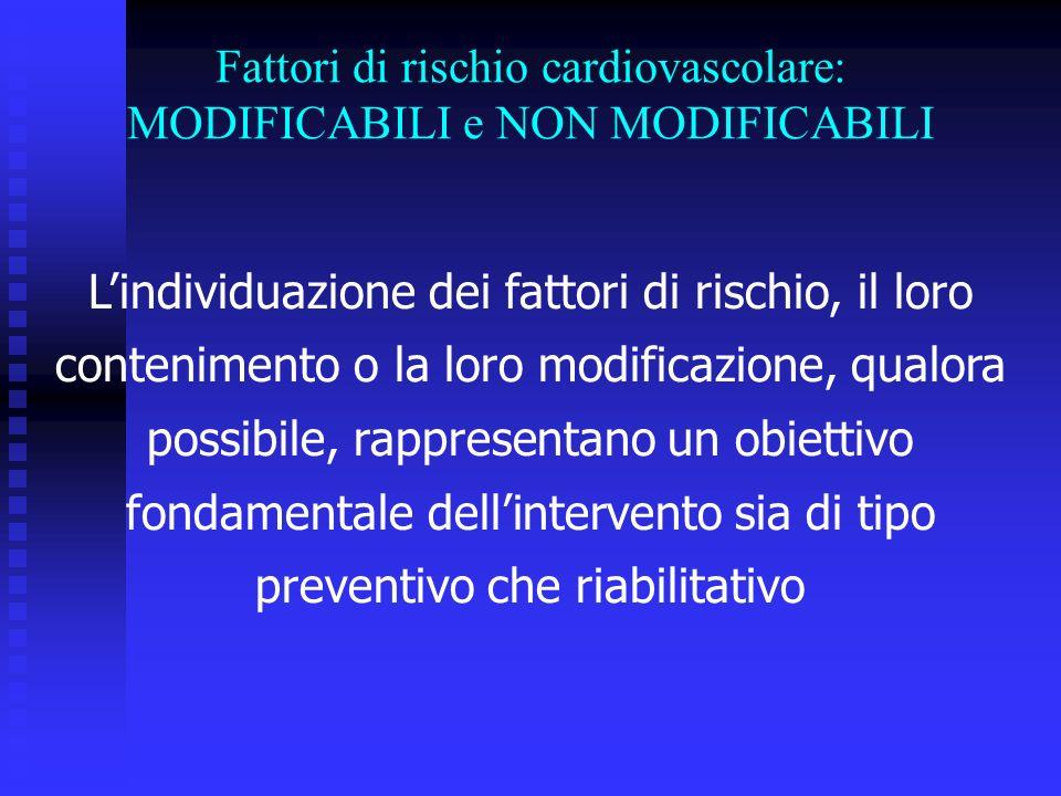 Lindividuazione dei fattori di rischio, il loro contenimento o la loro modificazione, qualora possibile, rappresentano un obiettivo fondamentale dellintervento sia di tipo preventivo che riabilitativo Fattori di rischio cardiovascolare: MODIFICABILI e NON MODIFICABILI