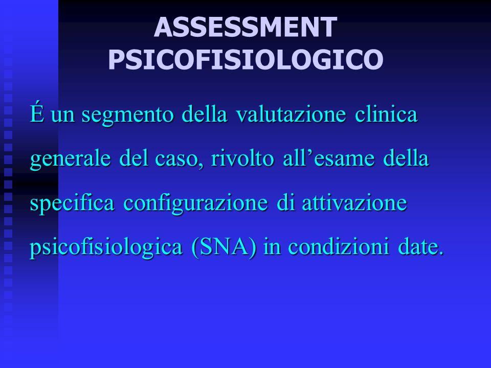 ASSESSMENT PSICOFISIOLOGICO É un segmento della valutazione clinica generale del caso, rivolto allesame della specifica configurazione di attivazione psicofisiologica (SNA) in condizioni date.