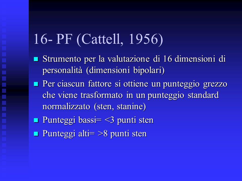 16- PF (Cattell, 1956) Strumento per la valutazione di 16 dimensioni di personalità (dimensioni bipolari) Strumento per la valutazione di 16 dimensioni di personalità (dimensioni bipolari) Per ciascun fattore si ottiene un punteggio grezzo che viene trasformato in un punteggio standard normalizzato (sten, stanine) Per ciascun fattore si ottiene un punteggio grezzo che viene trasformato in un punteggio standard normalizzato (sten, stanine) Punteggi bassi= <3 punti sten Punteggi bassi= <3 punti sten Punteggi alti= >8 punti sten Punteggi alti= >8 punti sten