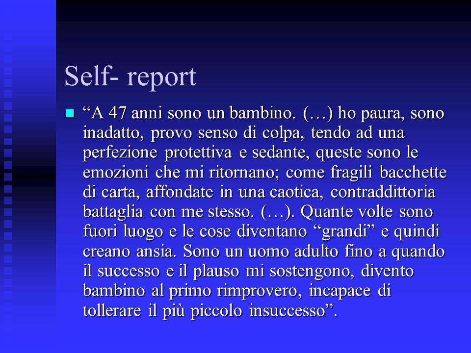 Self- report A 47 anni sono un bambino. (…) ho paura, sono inadatto, provo senso di colpa, tendo ad una perfezione protettiva e sedante, queste sono l