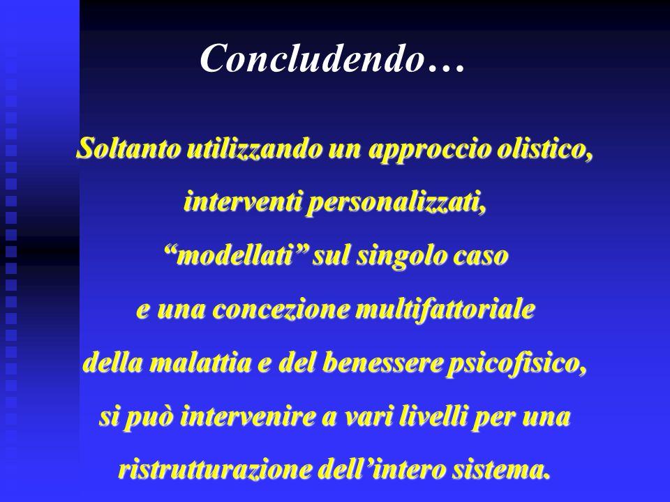 Concludendo… Soltanto utilizzando un approccio olistico, interventi personalizzati, modellati sul singolo caso e una concezione multifattoriale della