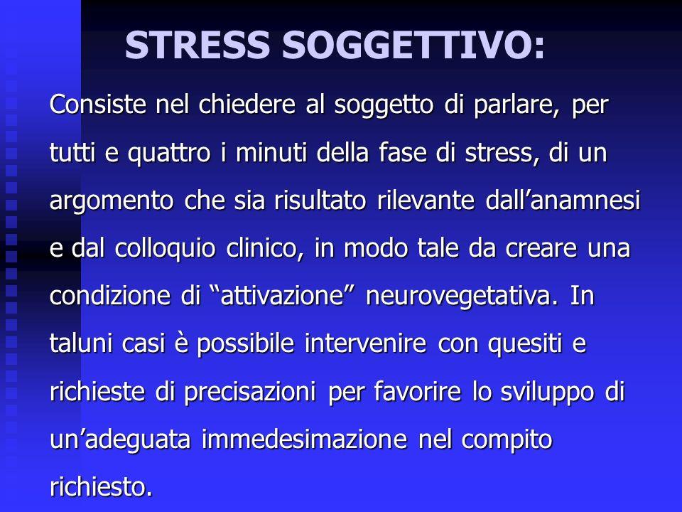 STRESS SOGGETTIVO: Consiste nel chiedere al soggetto di parlare, per tutti e quattro i minuti della fase di stress, di un argomento che sia risultato rilevante dallanamnesi e dal colloquio clinico, in modo tale da creare una condizione di attivazione neurovegetativa.