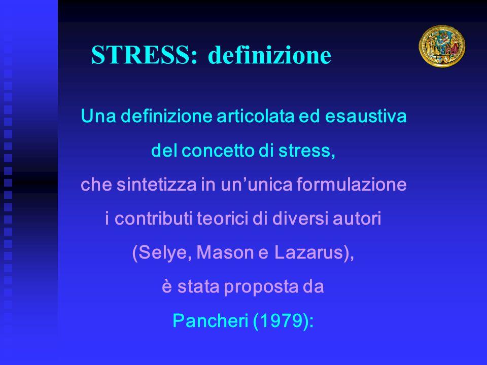Una definizione articolata ed esaustiva del concetto di stress, che sintetizza in ununica formulazione i contributi teorici di diversi autori (Selye, Mason e Lazarus), è stata proposta da Pancheri (1979): STRESS: definizione