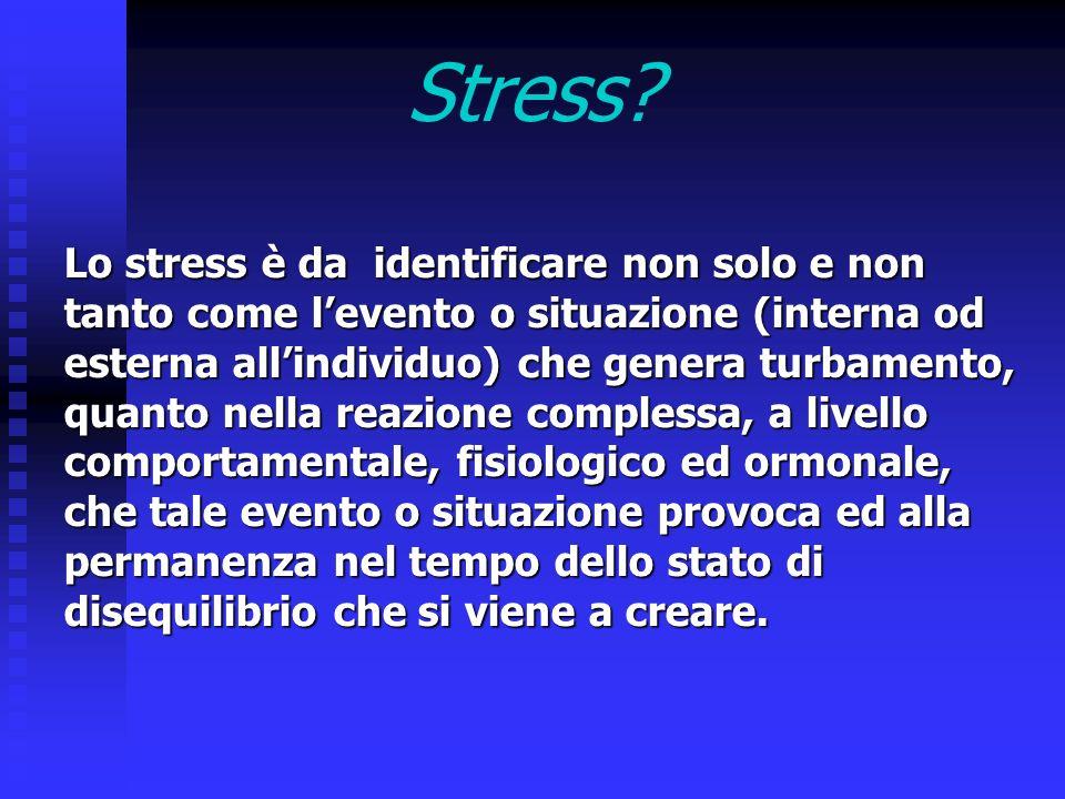 Stress? Lo stress è da identificare non solo e non tanto come levento o situazione (interna od esterna allindividuo) che genera turbamento, quanto nel