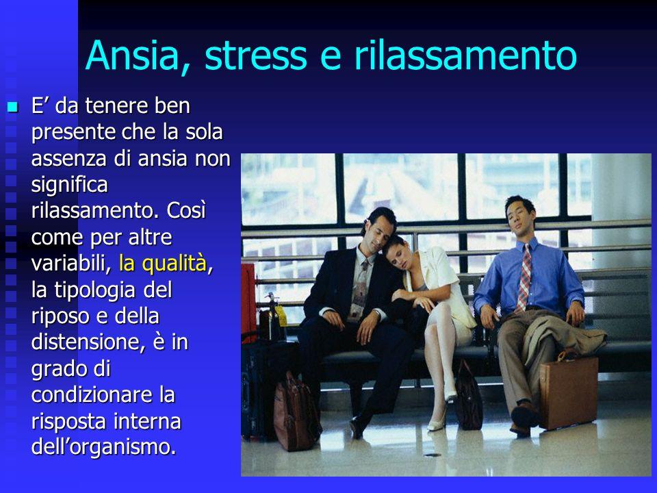 Ansia, stress e rilassamento E da tenere ben presente che la sola assenza di ansia non significa rilassamento. Così come per altre variabili, la quali