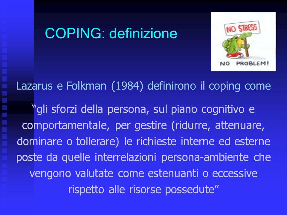 Lazarus e Folkman (1984) definirono il coping come gli sforzi della persona, sul piano cognitivo e comportamentale, per gestire (ridurre, attenuare, dominare o tollerare) le richieste interne ed esterne poste da quelle interrelazioni persona-ambiente che vengono valutate come estenuanti o eccessive rispetto alle risorse possedute COPING: definizione