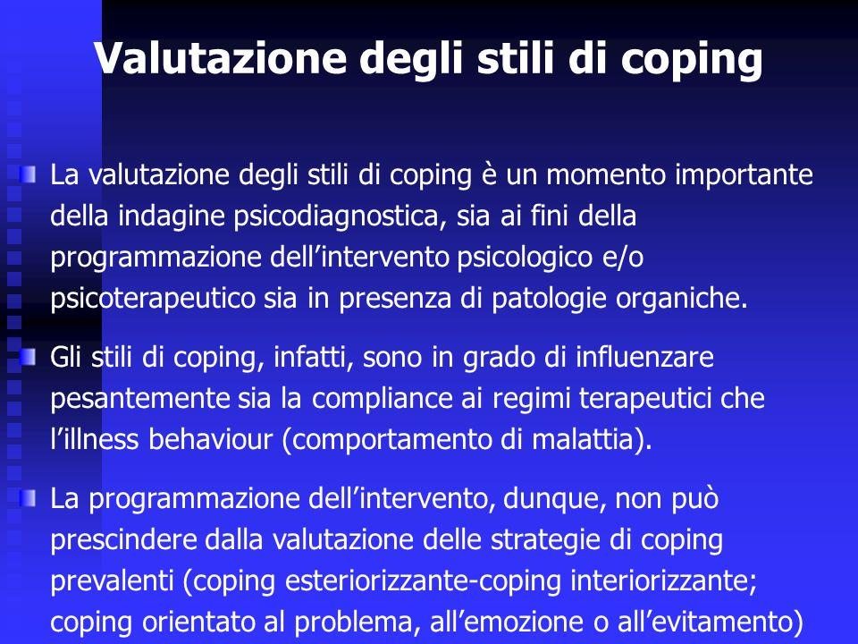 La valutazione degli stili di coping è un momento importante della indagine psicodiagnostica, sia ai fini della programmazione dellintervento psicologico e/o psicoterapeutico sia in presenza di patologie organiche.