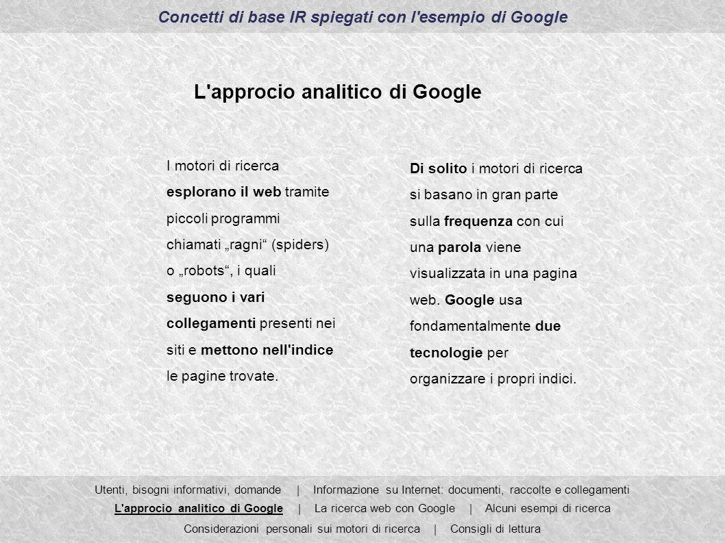 Concetti di base IR spiegati con l esempio di Google Utenti, bisogni informativi, domande | Informazione su Internet: documenti, raccolte e collegamenti L approcio analitico di Google | La ricerca web con Google | Alcuni esempi di ricerca Considerazioni personali sui motori di ricerca | Consigli di lettura L approcio analitico di Google PageRank Per poter fornire dei risultati di ricerca rilevanti Google utilizza la propria applicazione PageRank.