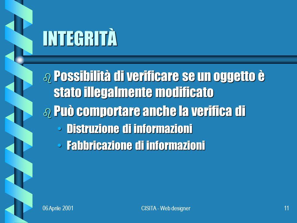 06 Aprile 2001CISITA - Web designer11 INTEGRITÀ b Possibilità di verificare se un oggetto è stato illegalmente modificato b Può comportare anche la verifica di Distruzione di informazioniDistruzione di informazioni Fabbricazione di informazioniFabbricazione di informazioni