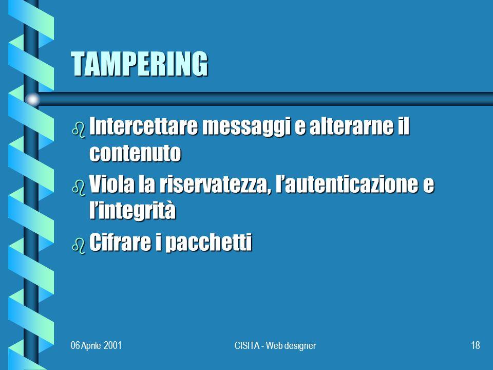 06 Aprile 2001CISITA - Web designer18 TAMPERING b Intercettare messaggi e alterarne il contenuto b Viola la riservatezza, lautenticazione e lintegrità b Cifrare i pacchetti