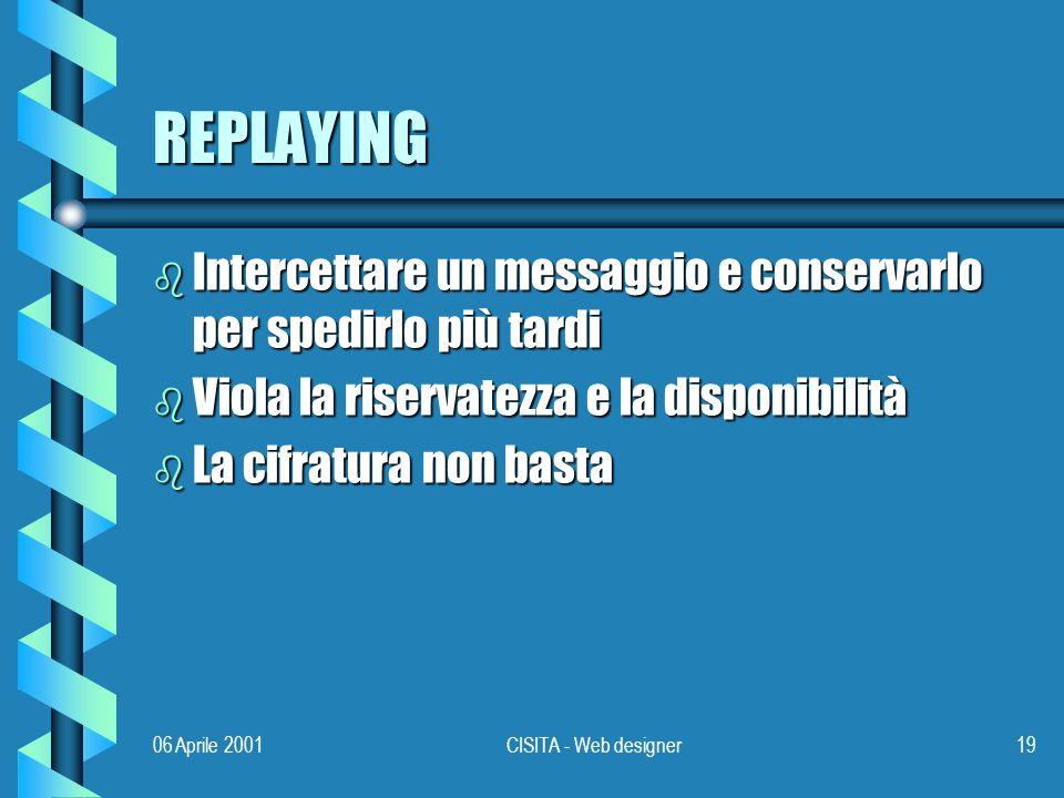 06 Aprile 2001CISITA - Web designer19 REPLAYING b Intercettare un messaggio e conservarlo per spedirlo più tardi b Viola la riservatezza e la disponibilità b La cifratura non basta