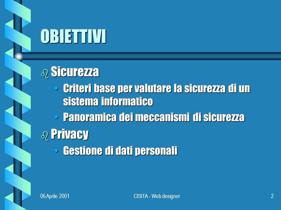 06 Aprile 2001CISITA - Web designer2 OBIETTIVI b Sicurezza Criteri base per valutare la sicurezza di un sistema informaticoCriteri base per valutare la sicurezza di un sistema informatico Panoramica dei meccanismi di sicurezzaPanoramica dei meccanismi di sicurezza b Privacy Gestione di dati personaliGestione di dati personali