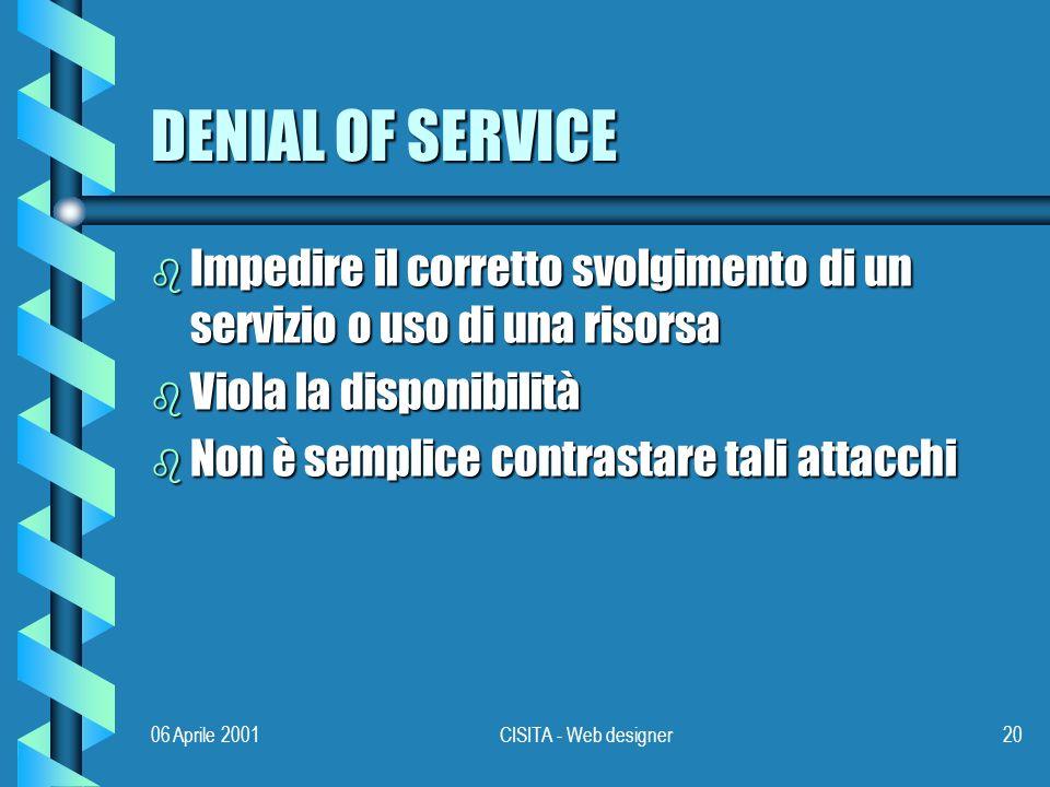 06 Aprile 2001CISITA - Web designer20 DENIAL OF SERVICE b Impedire il corretto svolgimento di un servizio o uso di una risorsa b Viola la disponibilità b Non è semplice contrastare tali attacchi