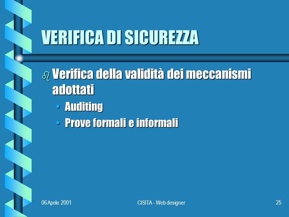 06 Aprile 2001CISITA - Web designer25 VERIFICA DI SICUREZZA b Verifica della validità dei meccanismi adottati AuditingAuditing Prove formali e informaliProve formali e informali