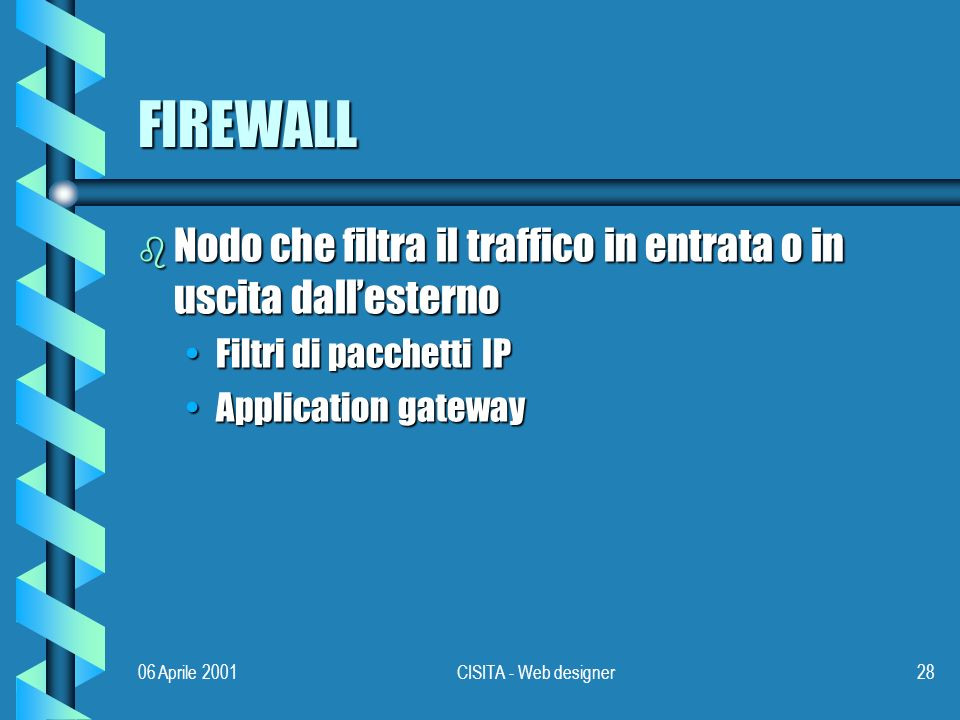 06 Aprile 2001CISITA - Web designer28 FIREWALL b Nodo che filtra il traffico in entrata o in uscita dallesterno Filtri di pacchetti IPFiltri di pacchetti IP Application gatewayApplication gateway