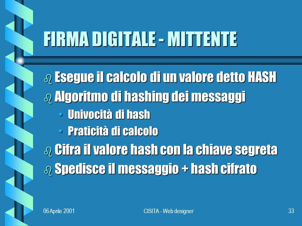 06 Aprile 2001CISITA - Web designer33 FIRMA DIGITALE - MITTENTE b Esegue il calcolo di un valore detto HASH b Algoritmo di hashing dei messaggi Univocità di hashUnivocità di hash Praticità di calcoloPraticità di calcolo b Cifra il valore hash con la chiave segreta b Spedisce il messaggio + hash cifrato