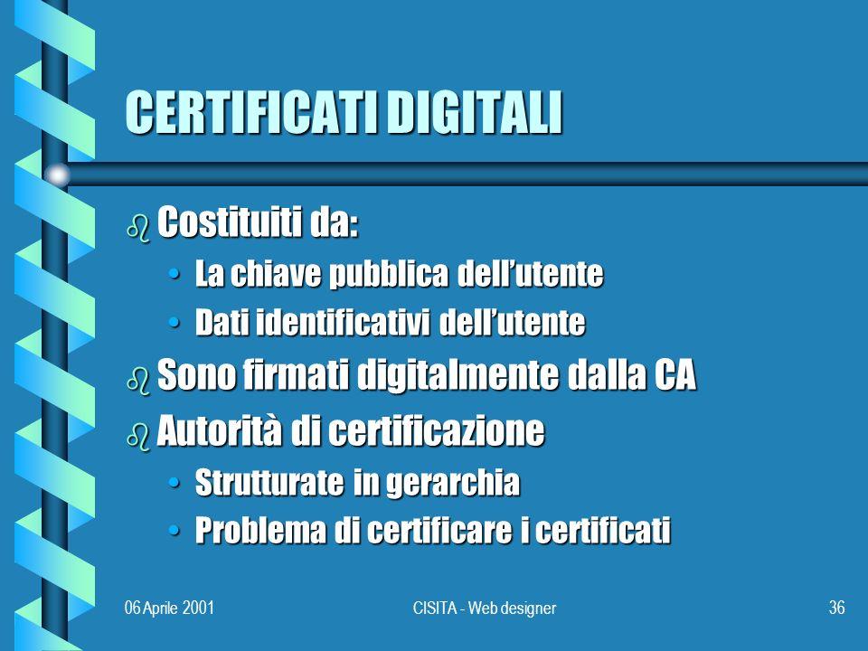 06 Aprile 2001CISITA - Web designer36 CERTIFICATI DIGITALI b Costituiti da: La chiave pubblica dellutenteLa chiave pubblica dellutente Dati identificativi dellutenteDati identificativi dellutente b Sono firmati digitalmente dalla CA b Autorità di certificazione Strutturate in gerarchiaStrutturate in gerarchia Problema di certificare i certificatiProblema di certificare i certificati