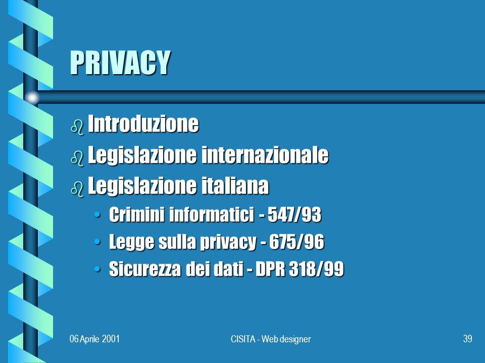 06 Aprile 2001CISITA - Web designer39 PRIVACY b Introduzione b Legislazione internazionale b Legislazione italiana Crimini informatici - 547/93Crimini informatici - 547/93 Legge sulla privacy - 675/96Legge sulla privacy - 675/96 Sicurezza dei dati - DPR 318/99Sicurezza dei dati - DPR 318/99
