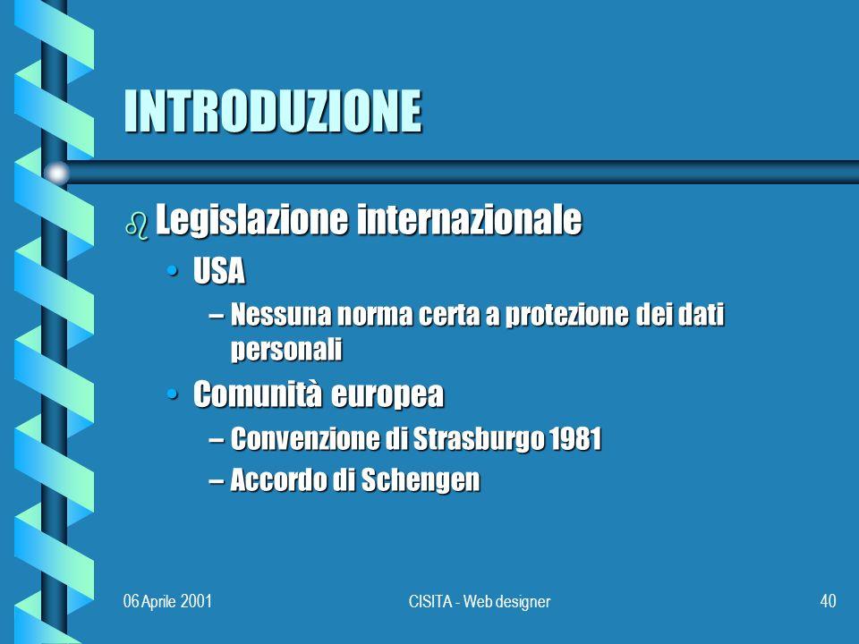 06 Aprile 2001CISITA - Web designer40 INTRODUZIONE b Legislazione internazionale USAUSA –Nessuna norma certa a protezione dei dati personali Comunità europeaComunità europea –Convenzione di Strasburgo 1981 –Accordo di Schengen
