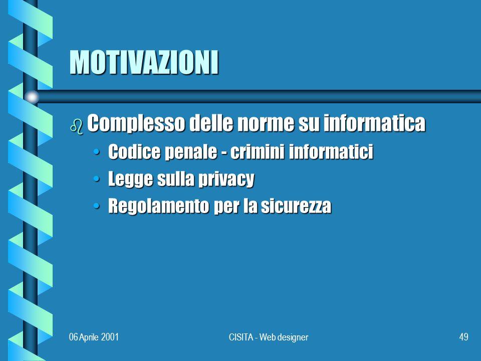 06 Aprile 2001CISITA - Web designer49 MOTIVAZIONI b Complesso delle norme su informatica Codice penale - crimini informaticiCodice penale - crimini informatici Legge sulla privacyLegge sulla privacy Regolamento per la sicurezzaRegolamento per la sicurezza