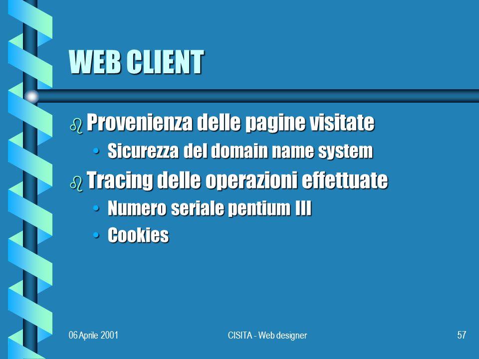 06 Aprile 2001CISITA - Web designer57 WEB CLIENT b Provenienza delle pagine visitate Sicurezza del domain name systemSicurezza del domain name system b Tracing delle operazioni effettuate Numero seriale pentium IIINumero seriale pentium III CookiesCookies
