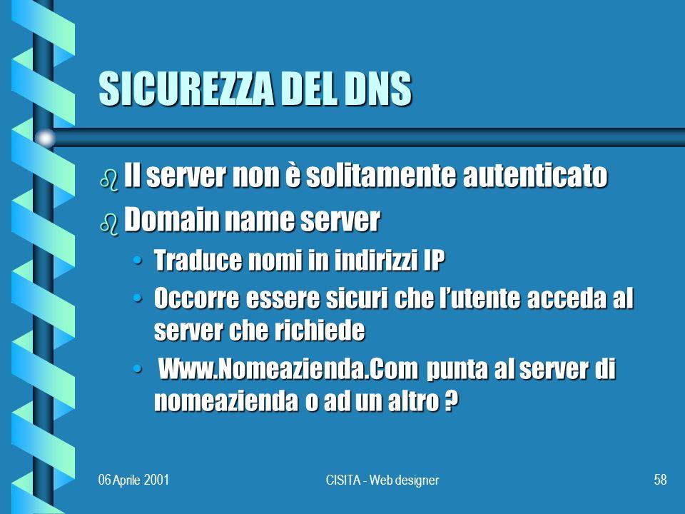 06 Aprile 2001CISITA - Web designer58 SICUREZZA DEL DNS b Il server non è solitamente autenticato b Domain name server Traduce nomi in indirizzi IPTraduce nomi in indirizzi IP Occorre essere sicuri che lutente acceda al server che richiedeOccorre essere sicuri che lutente acceda al server che richiede Www.Nomeazienda.Com punta al server di nomeazienda o ad un altro .