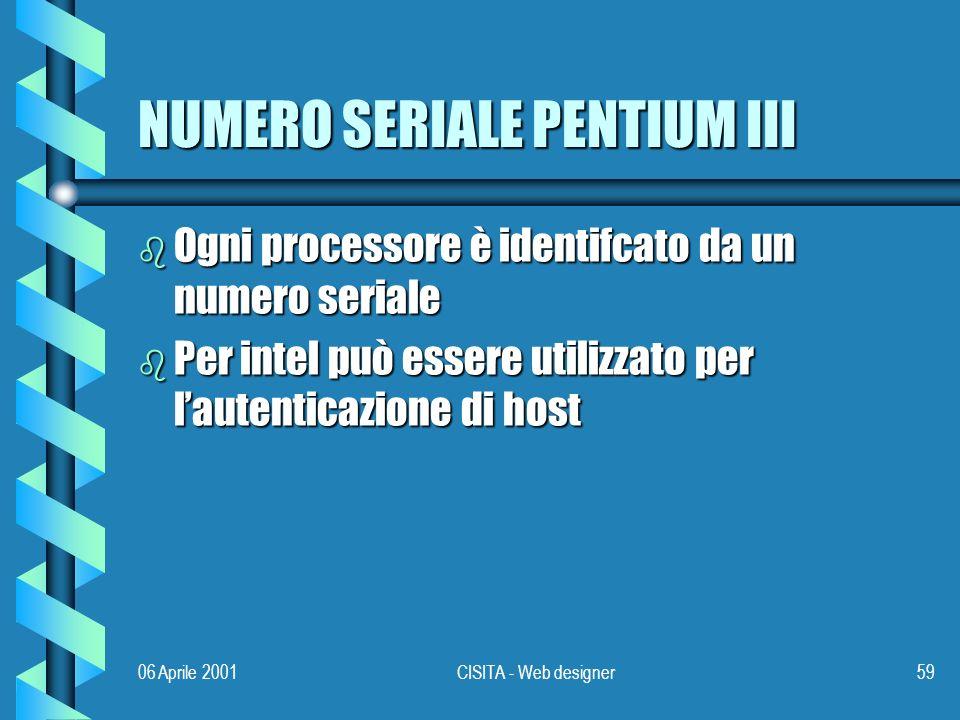 06 Aprile 2001CISITA - Web designer59 NUMERO SERIALE PENTIUM III b Ogni processore è identifcato da un numero seriale b Per intel può essere utilizzato per lautenticazione di host