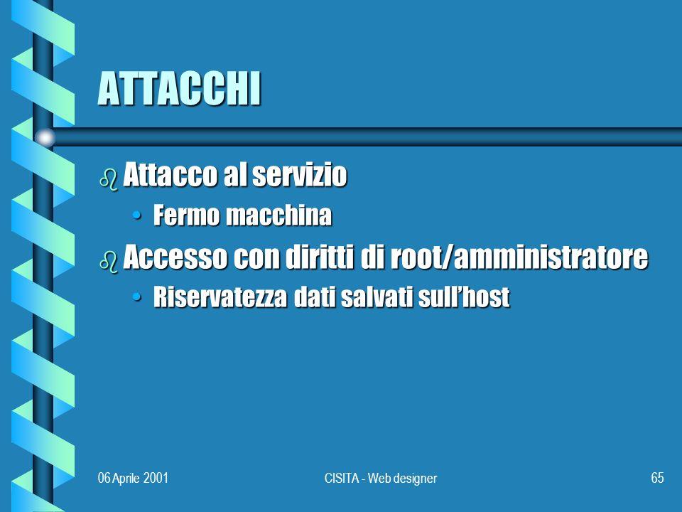 06 Aprile 2001CISITA - Web designer65 ATTACCHI b Attacco al servizio Fermo macchinaFermo macchina b Accesso con diritti di root/amministratore Riservatezza dati salvati sullhostRiservatezza dati salvati sullhost