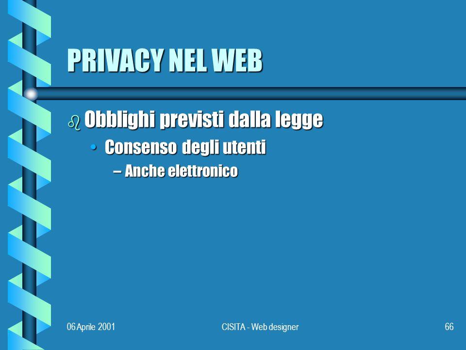 06 Aprile 2001CISITA - Web designer66 PRIVACY NEL WEB b Obblighi previsti dalla legge Consenso degli utentiConsenso degli utenti –Anche elettronico
