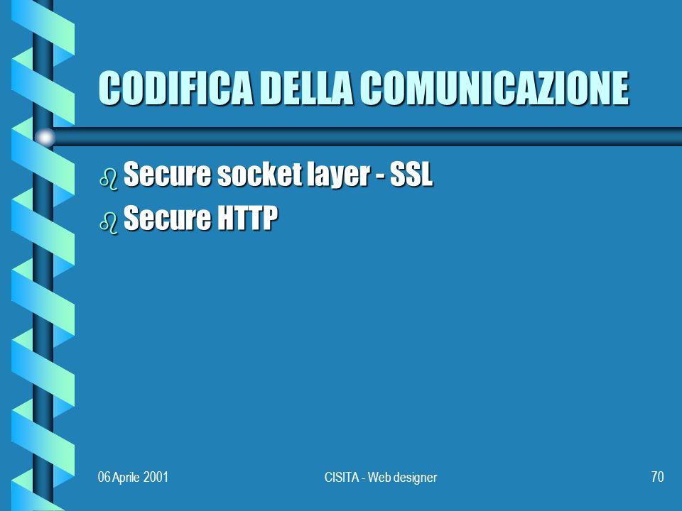 06 Aprile 2001CISITA - Web designer70 CODIFICA DELLA COMUNICAZIONE b Secure socket layer - SSL b Secure HTTP