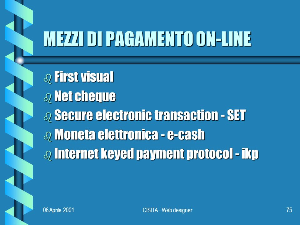 06 Aprile 2001CISITA - Web designer75 MEZZI DI PAGAMENTO ON-LINE b First visual b Net cheque b Secure electronic transaction - SET b Moneta elettronica - e-cash b Internet keyed payment protocol - ikp