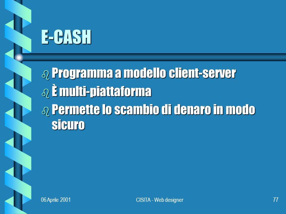 06 Aprile 2001CISITA - Web designer77 E-CASH b Programma a modello client-server b È multi-piattaforma b Permette lo scambio di denaro in modo sicuro
