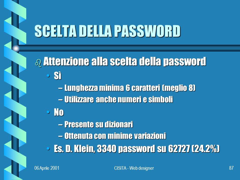 06 Aprile 2001CISITA - Web designer87 SCELTA DELLA PASSWORD b Attenzione alla scelta della password SìSì –Lunghezza minima 6 caratteri (meglio 8) –Utilizzare anche numeri e simboli NoNo –Presente su dizionari –Ottenuta con minime variazioni Es.