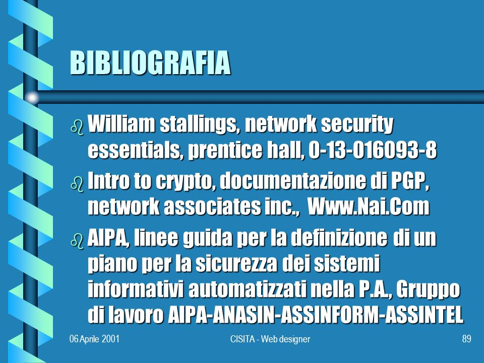 06 Aprile 2001CISITA - Web designer89 BIBLIOGRAFIA b William stallings, network security essentials, prentice hall, 0-13-016093-8 b Intro to crypto, d