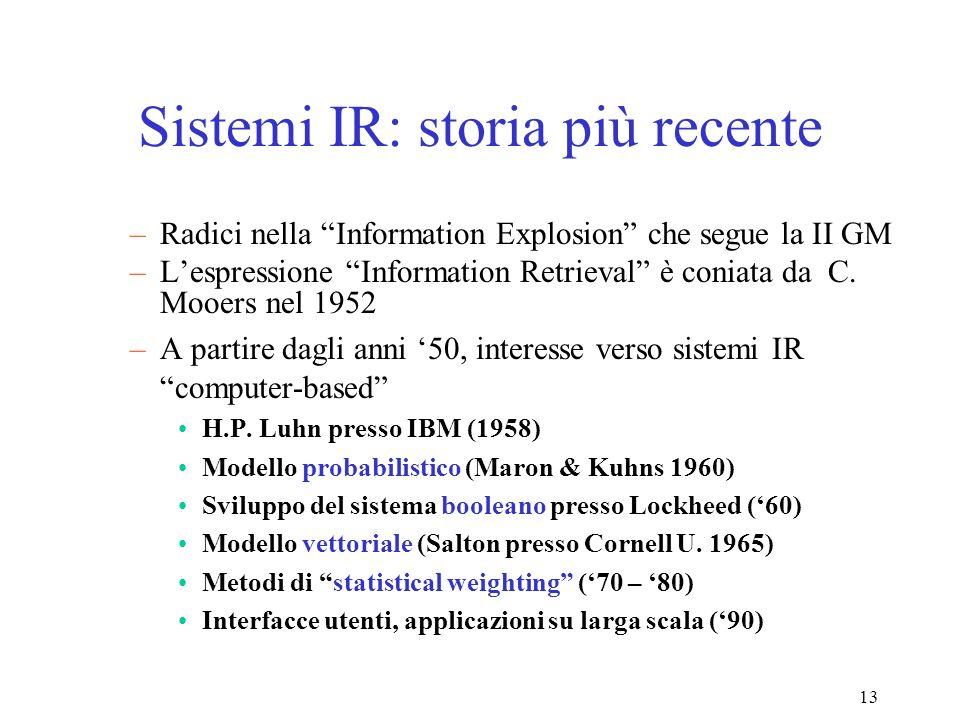 13 Sistemi IR: storia più recente –Radici nella Information Explosion che segue la II GM –Lespressione Information Retrieval è coniata da C.
