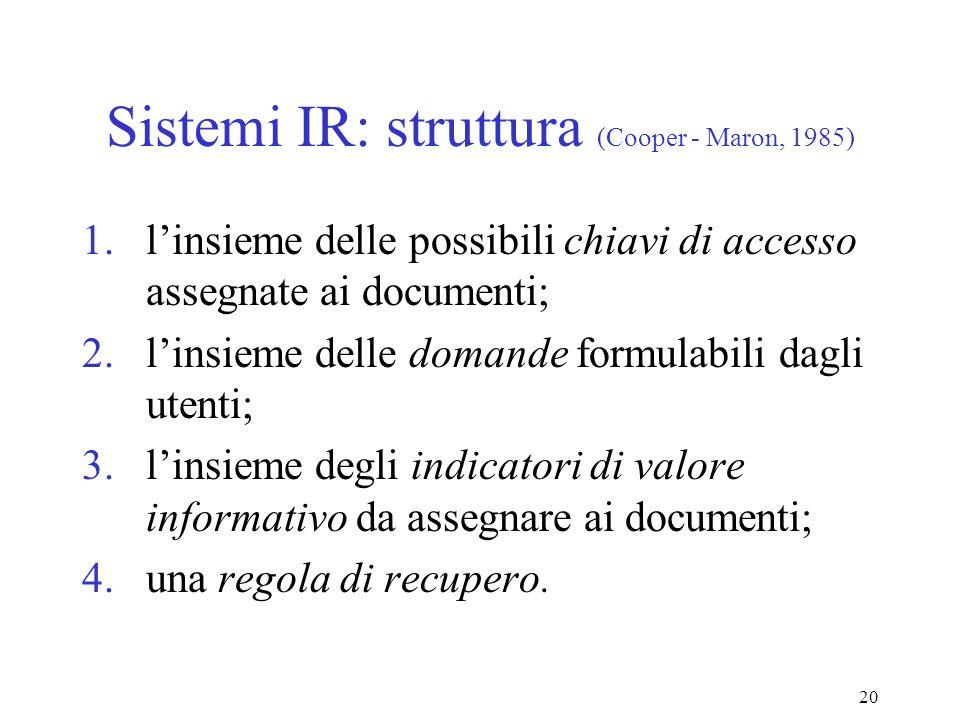 20 Sistemi IR: struttura (Cooper - Maron, 1985) 1.linsieme delle possibili chiavi di accesso assegnate ai documenti; 2.linsieme delle domande formulabili dagli utenti; 3.linsieme degli indicatori di valore informativo da assegnare ai documenti; 4.una regola di recupero.