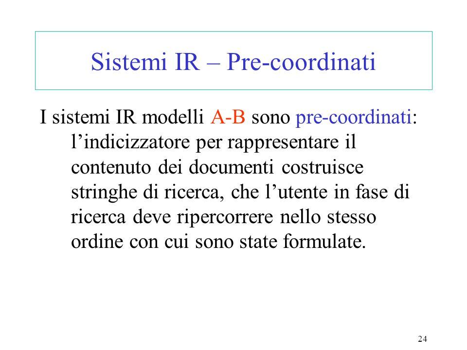 24 Sistemi IR – Pre-coordinati I sistemi IR modelli A-B sono pre-coordinati: lindicizzatore per rappresentare il contenuto dei documenti costruisce stringhe di ricerca, che lutente in fase di ricerca deve ripercorrere nello stesso ordine con cui sono state formulate.