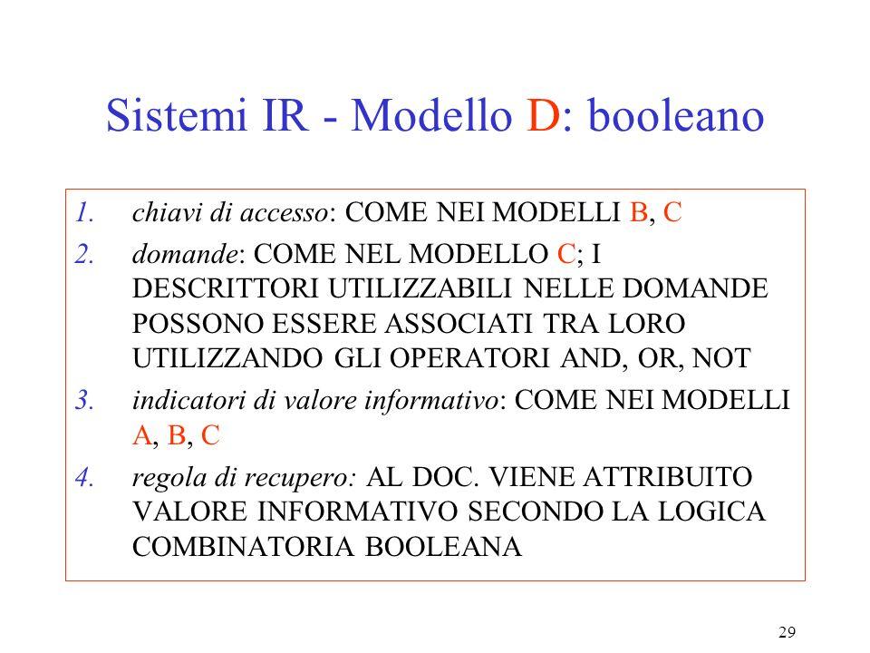 29 Sistemi IR - Modello D: booleano 1.chiavi di accesso: COME NEI MODELLI B, C 2.domande: COME NEL MODELLO C; I DESCRITTORI UTILIZZABILI NELLE DOMANDE POSSONO ESSERE ASSOCIATI TRA LORO UTILIZZANDO GLI OPERATORI AND, OR, NOT 3.indicatori di valore informativo: COME NEI MODELLI A, B, C 4.regola di recupero: AL DOC.