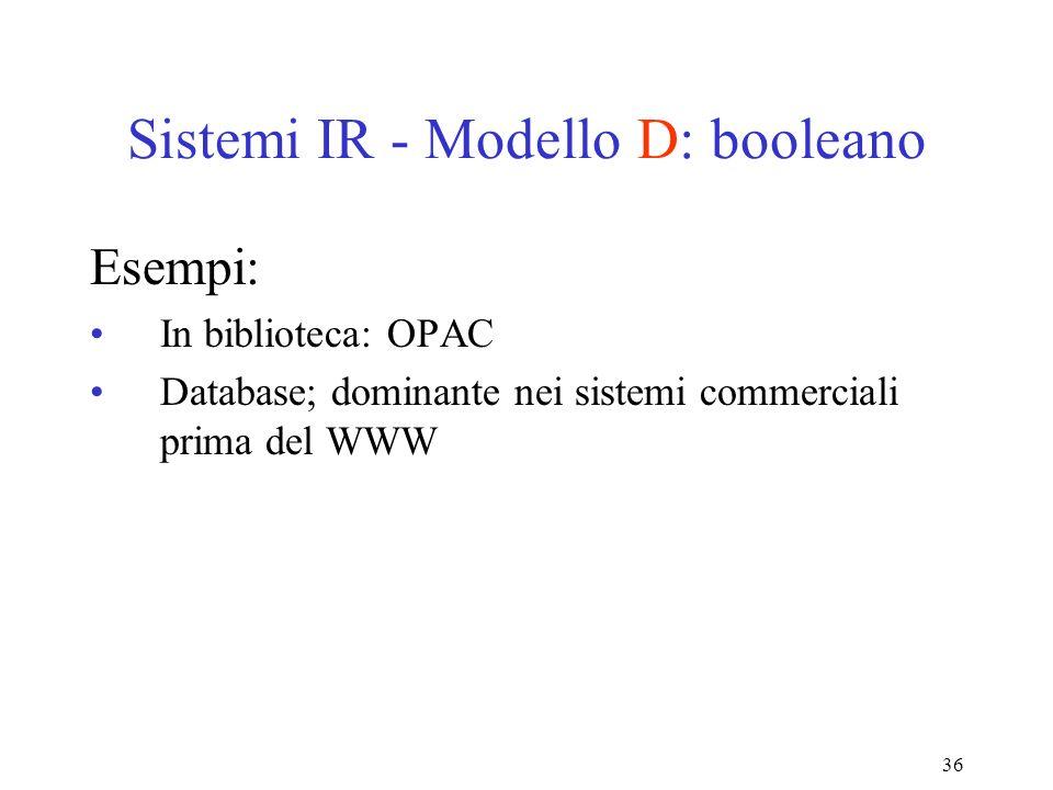 36 Sistemi IR - Modello D: booleano Esempi: In biblioteca: OPAC Database; dominante nei sistemi commerciali prima del WWW