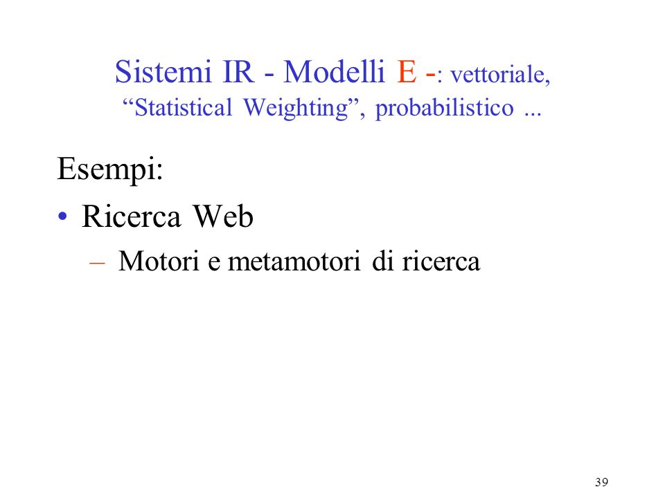 39 Sistemi IR - Modelli E - : vettoriale, Statistical Weighting, probabilistico...
