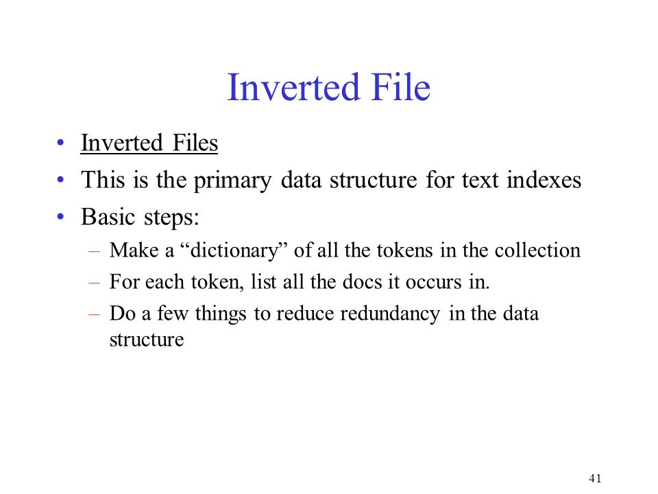 41 Inverted File Inverted Files This is the primary data structure for text indexes Basic steps: –Make a dictionary of all the tokens in the collection –For each token, list all the docs it occurs in.