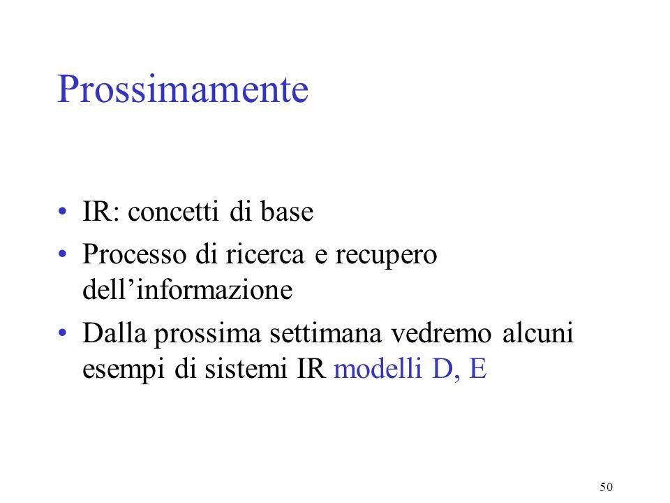 50 Prossimamente IR: concetti di base Processo di ricerca e recupero dellinformazione Dalla prossima settimana vedremo alcuni esempi di sistemi IR modelli D, E
