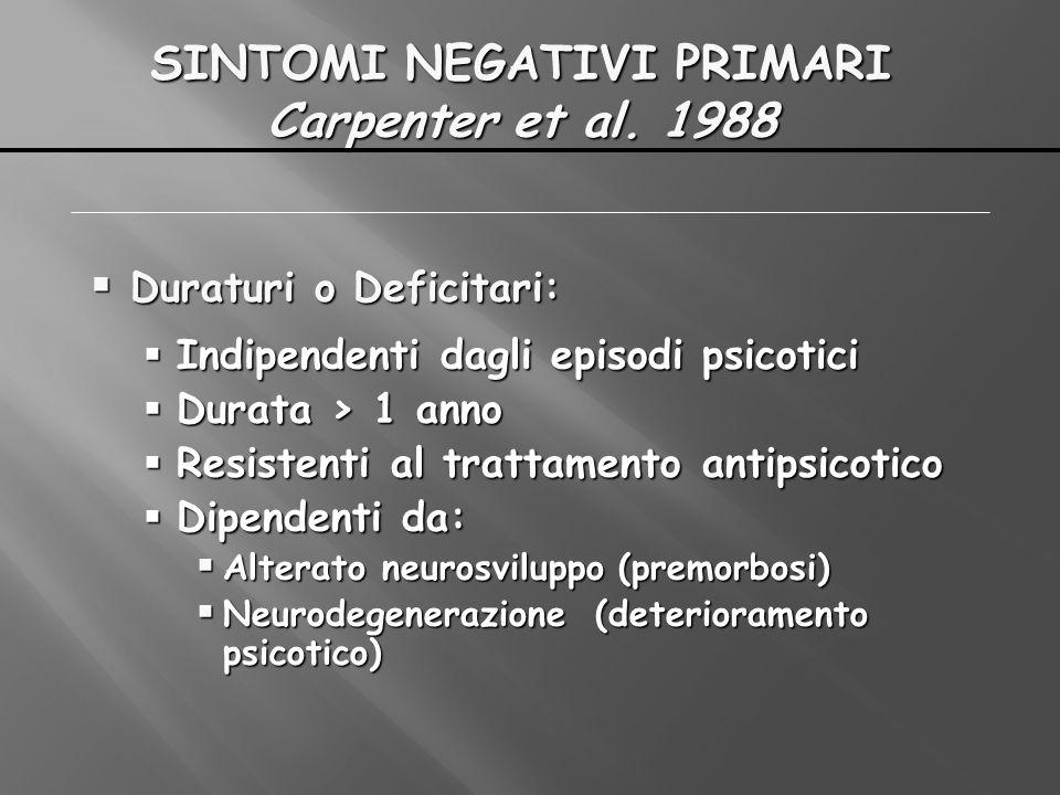 SINTOMI NEGATIVI PRIMARI Carpenter et al. 1988 Duraturi o Deficitari: Duraturi o Deficitari: Indipendenti dagli episodi psicotici Indipendenti dagli e