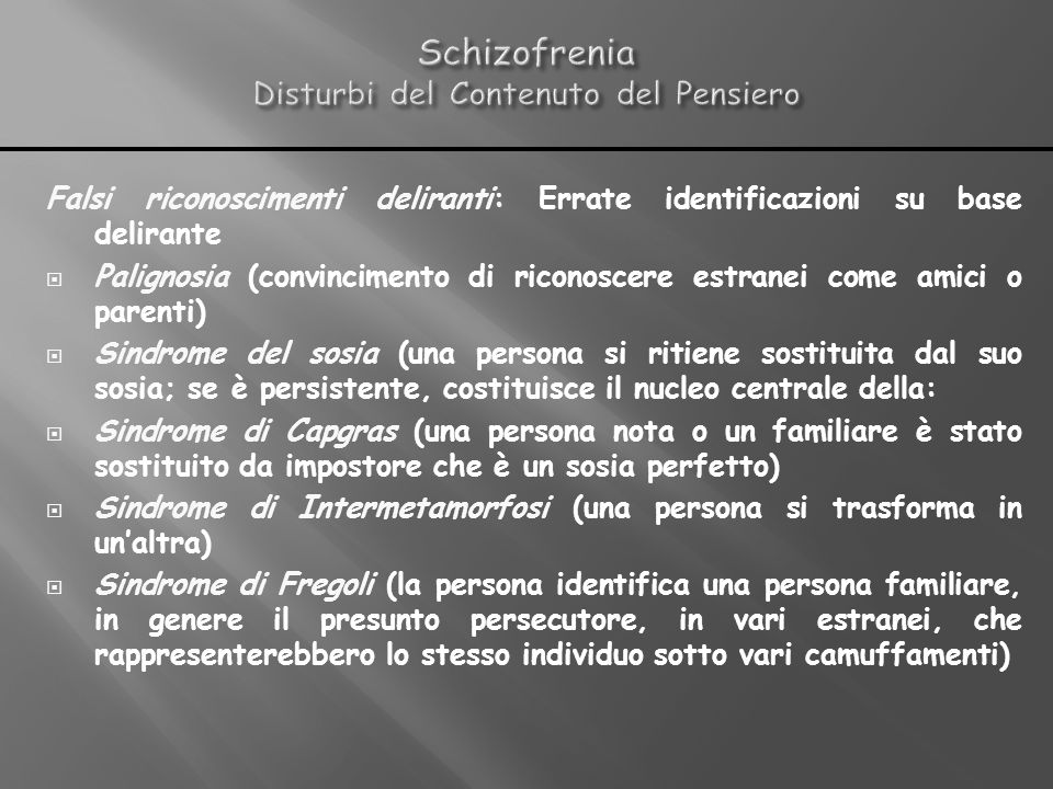 Falsi riconoscimenti deliranti: Errate identificazioni su base delirante Palignosia (convincimento di riconoscere estranei come amici o parenti) Sindr