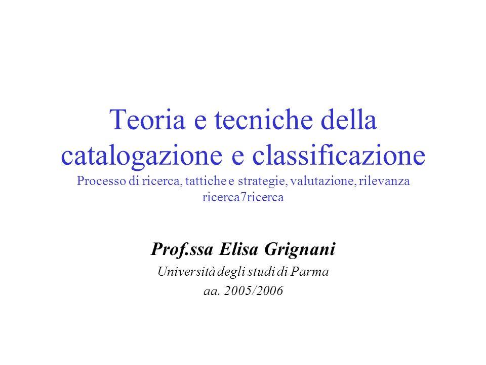 Teoria e tecniche della catalogazione e classificazione Processo di ricerca, tattiche e strategie, valutazione, rilevanza ricerca7ricerca Prof.ssa Elisa Grignani Università degli studi di Parma aa.