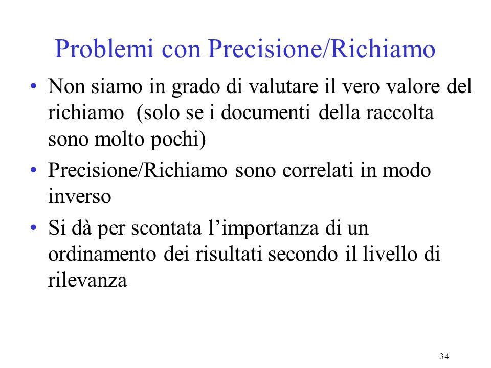34 Problemi con Precisione/Richiamo Non siamo in grado di valutare il vero valore del richiamo (solo se i documenti della raccolta sono molto pochi) Precisione/Richiamo sono correlati in modo inverso Si dà per scontata limportanza di un ordinamento dei risultati secondo il livello di rilevanza