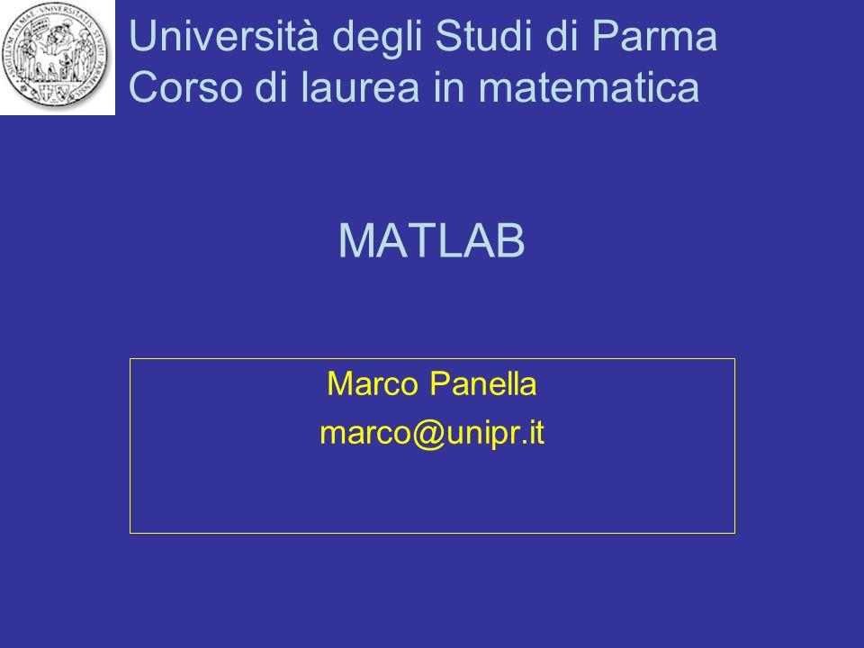 Università degli Studi di Parma Corso di laurea in matematica MATLAB Marco Panella marco@unipr.it