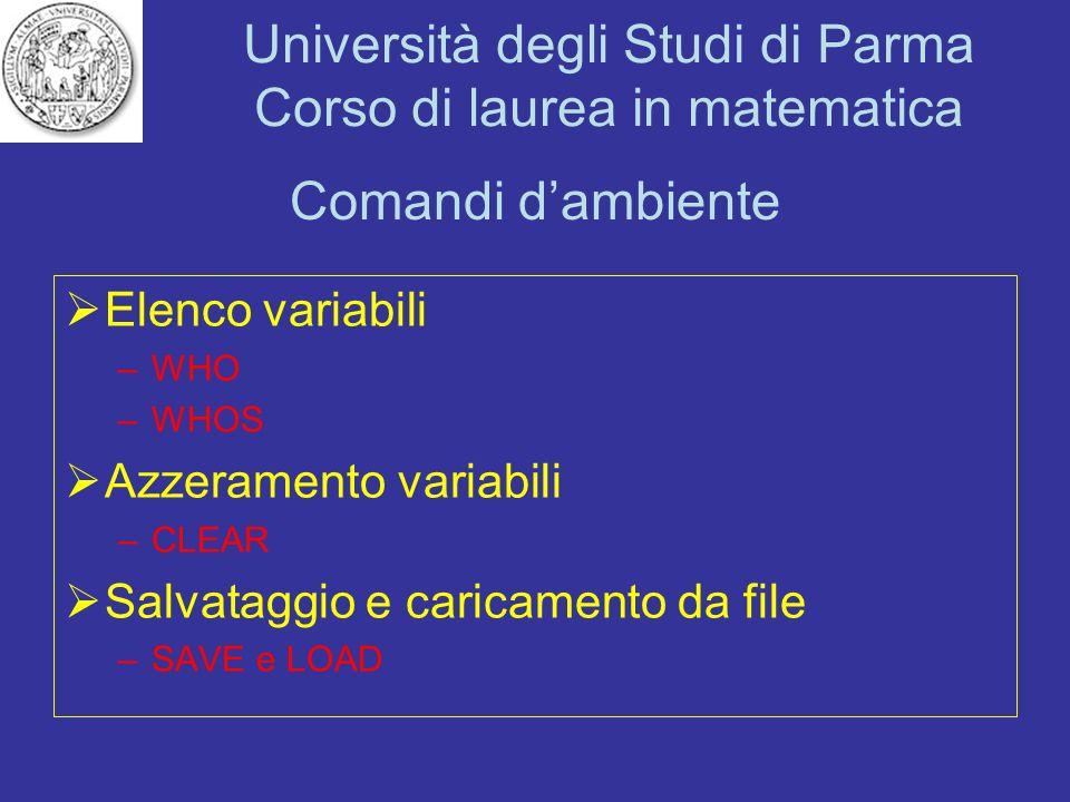 Università degli Studi di Parma Corso di laurea in matematica Comandi dambiente Elenco variabili –WHO –WHOS Azzeramento variabili –CLEAR Salvataggio e